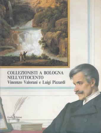 Collezionisti a Bologna nell'Ottocento. Vincenzo Valorani e Luigi Pizzardi