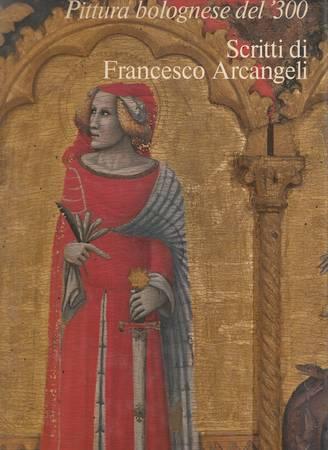 Pittura bolognese del '300. Scritti di Francesco Arcangeli
