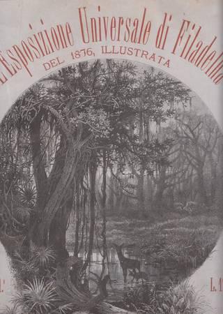 L'esposizione universale di Filadelfia del 1876 illustrata. Volume primo. Dalla 1a alla 40a dispensa. Volume secondo. Dalla 41a alla 80a dispensa [in un tomo]