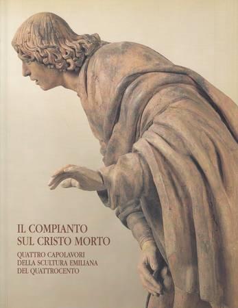Il compianto sul Cristo morto. Quattro capolavori della scultura emiliana del Quattrocento