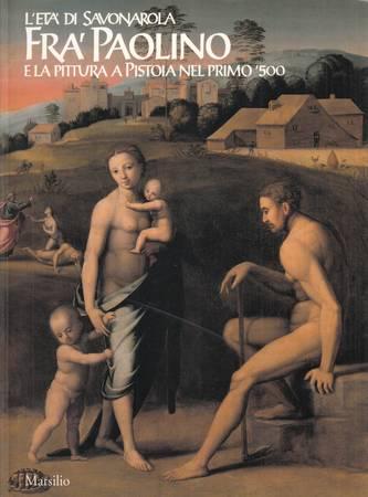 L'età di Savonarola. Fra' Paolino e la pittura a Pistoia nel primo '500