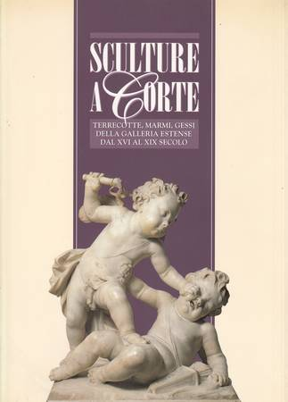 Sculture a corte. Terrecotte, marmi, gessi della Galleria Estense dal XVI al XIX secolo
