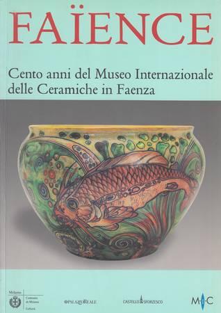Faience. Cento anni del Museo Internazionale delle Ceramiche in Faenza