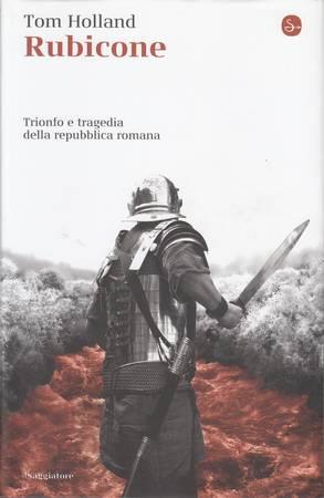 Rubicone. Trionfo e tragedia della repubblica romana