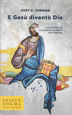 E Gesù diventò Dio. L'esaltazione di un predicatore ebreo della Galilea