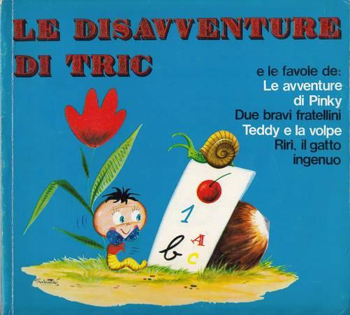 Le disavventure di Tric e le favole de: Le avventure di Pinky - Due bravi fratellini - Teddy e la volpe - Rirì il gatto ingenuo [ATTENZIONE: TITOLI A PENNA APPOSTI ALL'INIZIO DI OGNI FAVOLA]