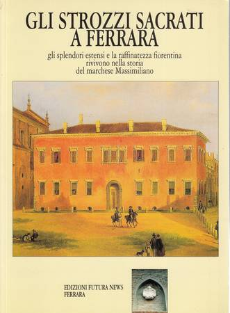 Gli Strozzi Sacrati a Ferrara. Gli splendori estensi e la raffinatezza fiorentina rivivono nella storia del marchese Massimiliano