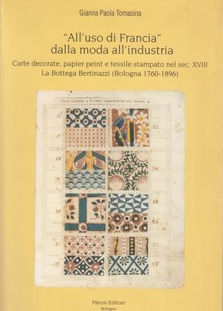 All'uso di Francia: dalla moda all'industria. Carte decorate, papier peint e tessile stampato nel sec. XVIII. La Bottega Bertinazzi (Bologna 1760-1896)
