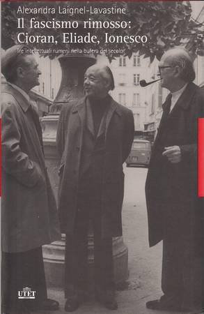Il fascismo rimosso: Cioran, Eliade, Ionesco. Tre intellettuali rumeni nella bufera del secolo